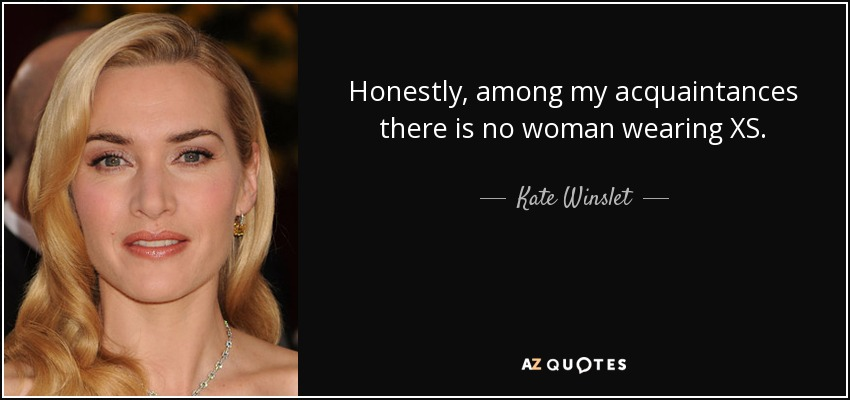 Honestly, among my acquaintances there is no woman wearing XS. - Kate Winslet