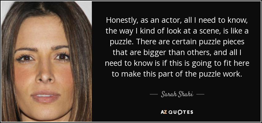 Honestly, as an actor, all I need to know, the way I kind of look at a scene, is like a puzzle. There are certain puzzle pieces that are bigger than others, and all I need to know is if this is going to fit here to make this part of the puzzle work. - Sarah Shahi