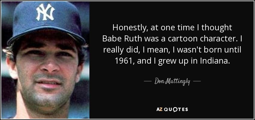 Honestly, at one time I thought Babe Ruth was a cartoon character. I really did, I mean, I wasn't born until 1961, and I grew up in Indiana. - Don Mattingly