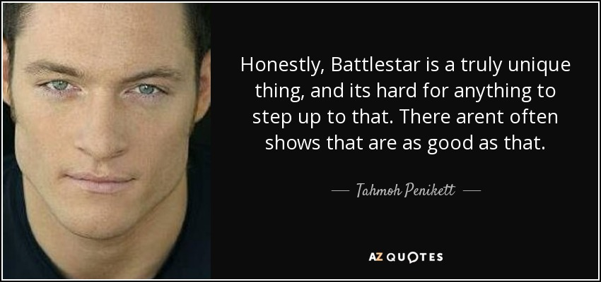 Honestly, Battlestar is a truly unique thing, and its hard for anything to step up to that. There arent often shows that are as good as that. - Tahmoh Penikett