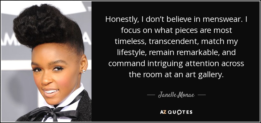 Honestly, I don't believe in menswear. I focus on what pieces are most timeless, transcendent, match my lifestyle, remain remarkable, and command intriguing attention across the room at an art gallery. - Janelle Monae