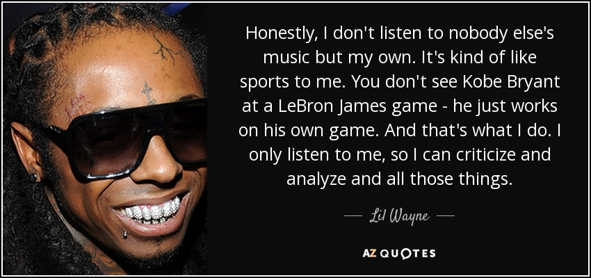 Honestly, I don't listen to nobody else's music but my own. It's kind of like sports to me. You don't see Kobe Bryant at a LeBron James game - he just works on his own game. And that's what I do. I only listen to me, so I can criticize and analyze and all those things. - Lil Wayne