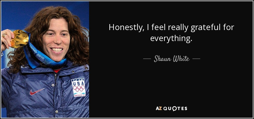 Honestly, I feel really grateful for everything. - Shaun White