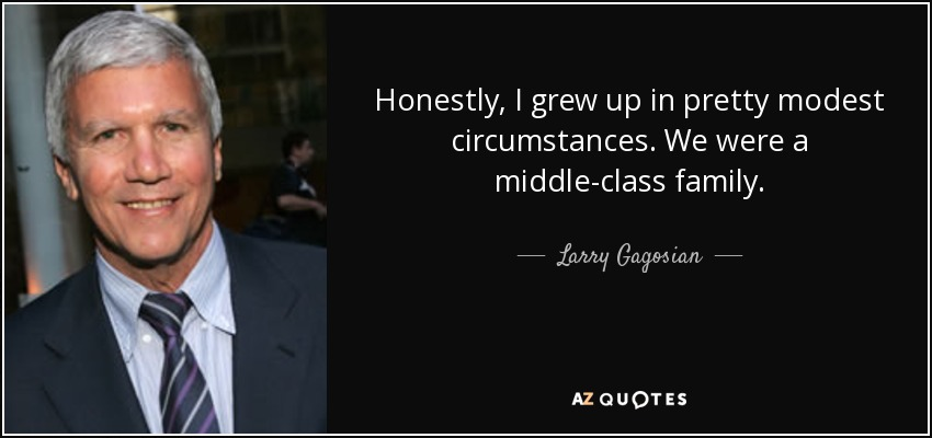 Honestly, I grew up in pretty modest circumstances. We were a middle-class family. - Larry Gagosian