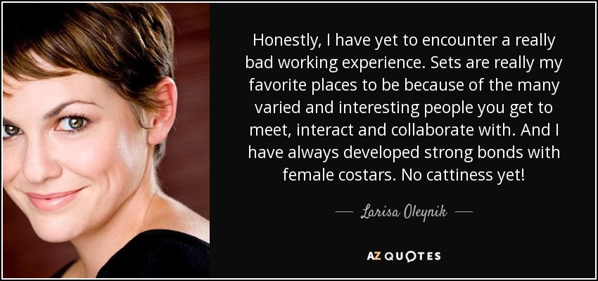 Honestly, I have yet to encounter a really bad working experience. Sets are really my favorite places to be because of the many varied and interesting people you get to meet, interact and collaborate with. And I have always developed strong bonds with female costars. No cattiness yet! - Larisa Oleynik