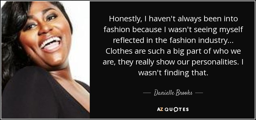 Honestly, I haven't always been into fashion because I wasn't seeing myself reflected in the fashion industry ... Clothes are such a big part of who we are, they really show our personalities. I wasn't finding that. - Danielle Brooks