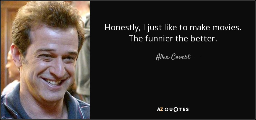 Honestly, I just like to make movies. The funnier the better. - Allen Covert