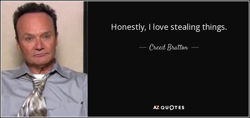 Honestly, I love stealing things. - Creed Bratton