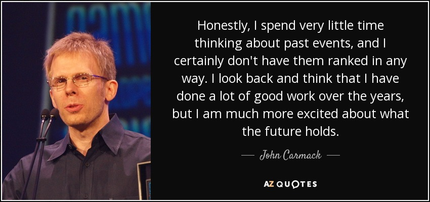 Honestly, I spend very little time thinking about past events, and I certainly don't have them ranked in any way. I look back and think that I have done a lot of good work over the years, but I am much more excited about what the future holds. - John Carmack