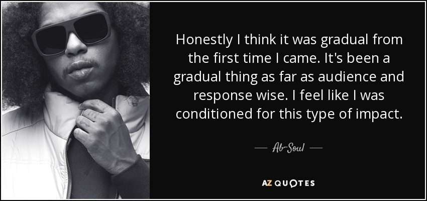 Honestly I think it was gradual from the first time I came. It's been a gradual thing as far as audience and response wise. I feel like I was conditioned for this type of impact. - Ab-Soul