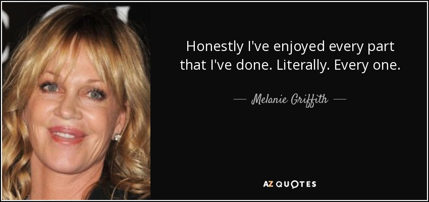 Honestly I've enjoyed every part that I've done. Literally. Every one. - Melanie Griffith