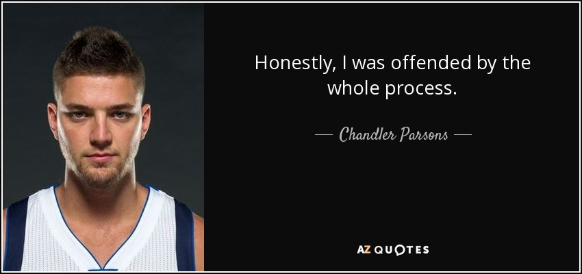 Honestly, I was offended by the whole process. - Chandler Parsons