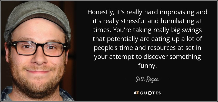 Honestly, it's really hard improvising and it's really stressful and humiliating at times. You're taking really big swings that potentially are eating up a lot of people's time and resources at set in your attempt to discover something funny. - Seth Rogen