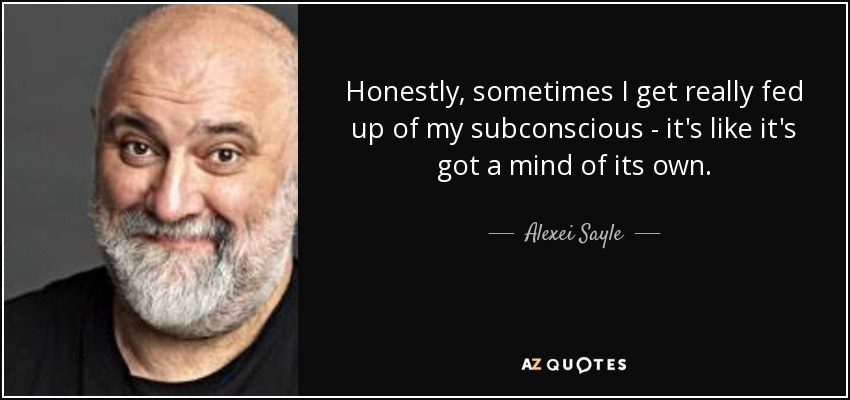 Honestly, sometimes I get really fed up of my subconscious - it's like it's got a mind of its own. - Alexei Sayle