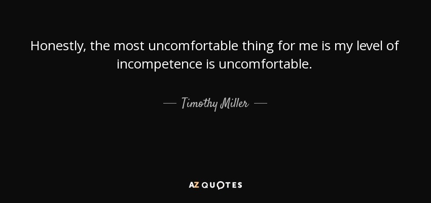 Honestly, the most uncomfortable thing for me is my level of incompetence is uncomfortable. - Timothy Miller