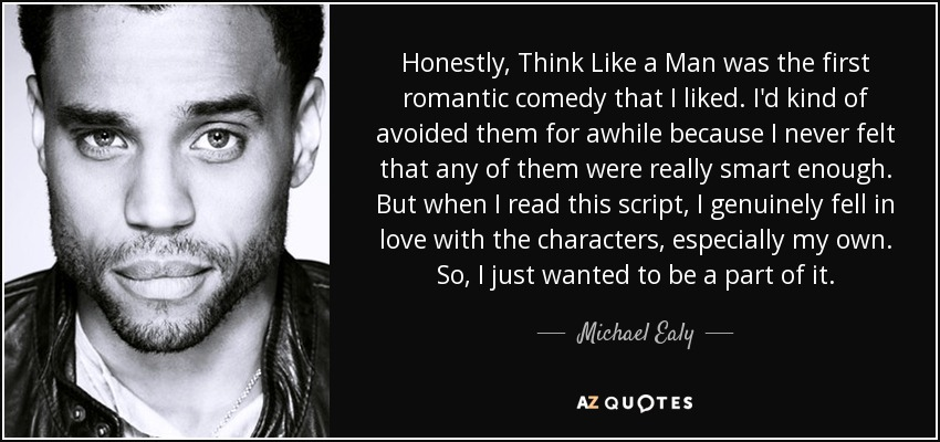 Honestly, Think Like a Man was the first romantic comedy that I liked. I'd kind of avoided them for awhile because I never felt that any of them were really smart enough. But when I read this script, I genuinely fell in love with the characters, especially my own. So, I just wanted to be a part of it. - Michael Ealy