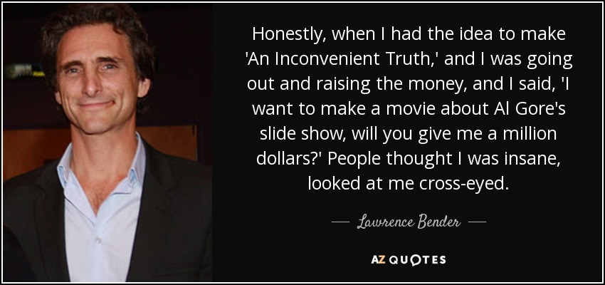 Honestly, when I had the idea to make 'An Inconvenient Truth,' and I was going out and raising the money, and I said, 'I want to make a movie about Al Gore's slide show, will you give me a million dollars?' People thought I was insane, looked at me cross-eyed. - Lawrence Bender