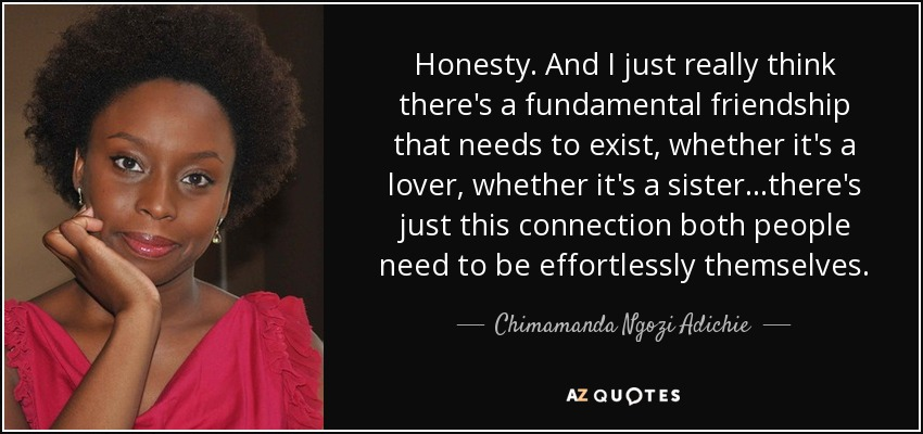Honesty. And I just really think there's a fundamental friendship that needs to exist, whether it's a lover, whether it's a sister...there's just this connection both people need to be effortlessly themselves. - Chimamanda Ngozi Adichie