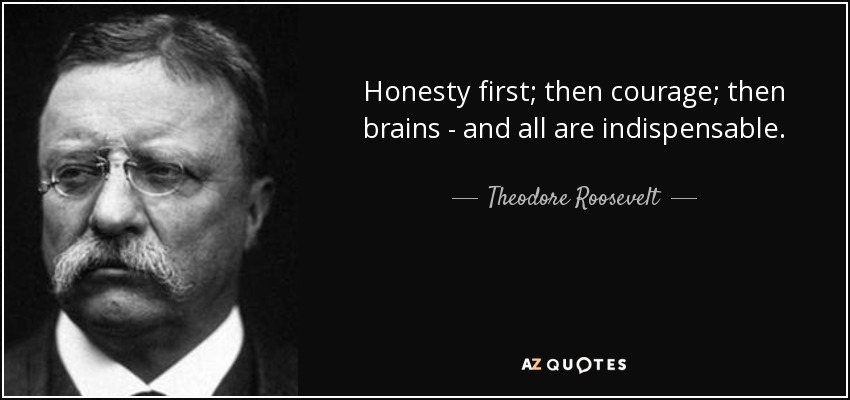 Honesty first; then courage; then brains - and all are indispensable. - Theodore Roosevelt