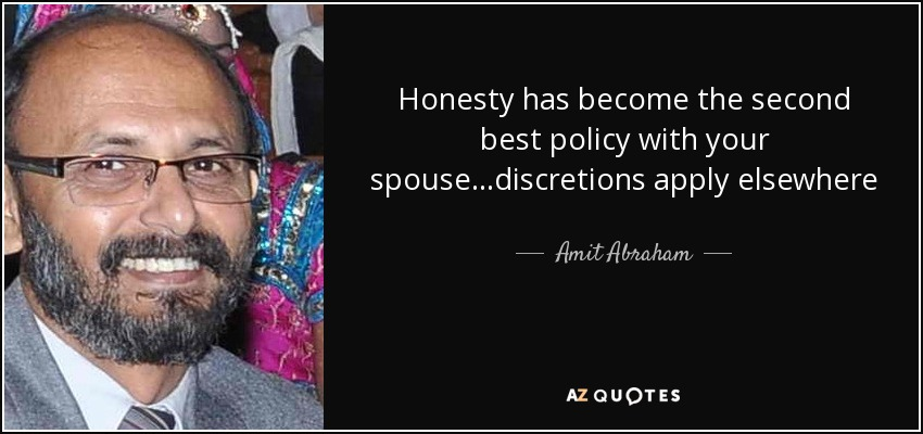 Honesty has become the second best policy with your spouse…discretions apply elsewhere - Amit Abraham