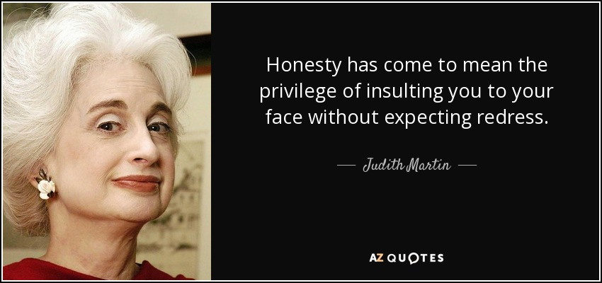 Honesty has come to mean the privilege of insulting you to your face without expecting redress. - Judith Martin