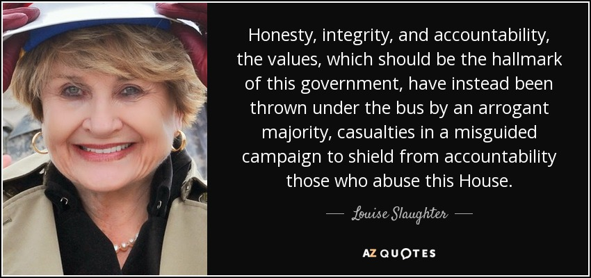 Honesty, integrity, and accountability, the values, which should be the hallmark of this government, have instead been thrown under the bus by an arrogant majority, casualties in a misguided campaign to shield from accountability those who abuse this House. - Louise Slaughter