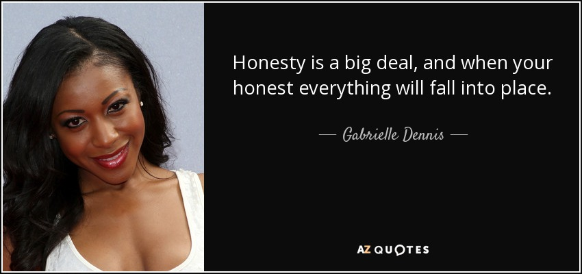 Honesty is a big deal, and when your honest everything will fall into place. - Gabrielle Dennis