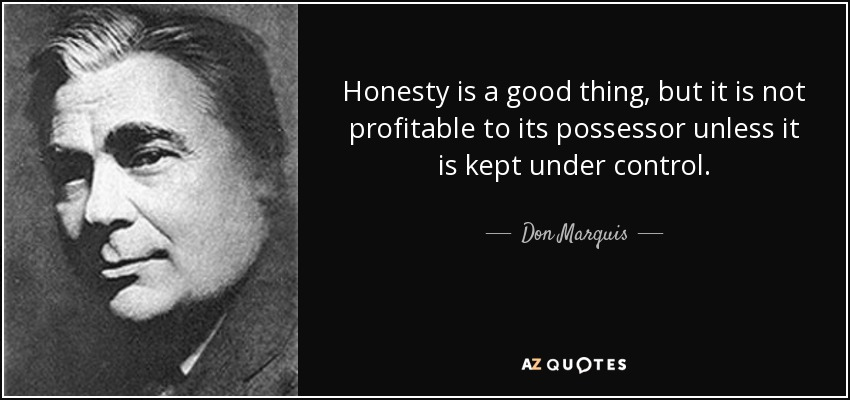 Honesty is a good thing, but it is not profitable to its possessor unless it is kept under control. - Don Marquis