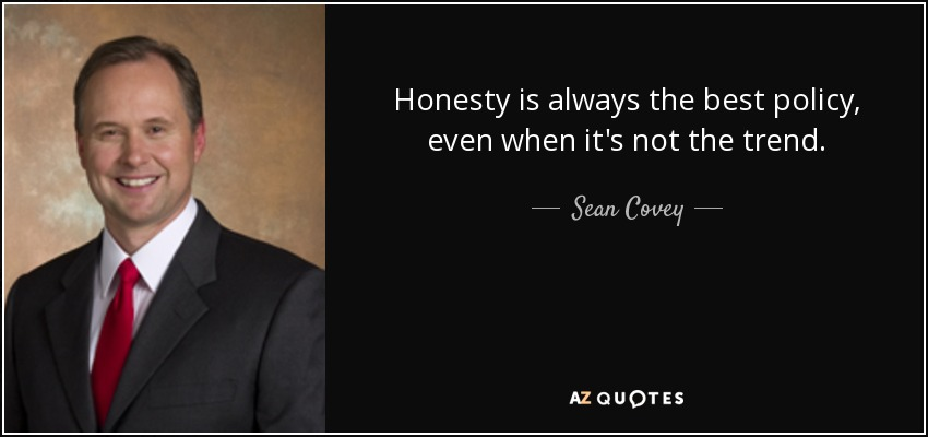 Honesty is always the best policy, even when it's not the trend. - Sean Covey