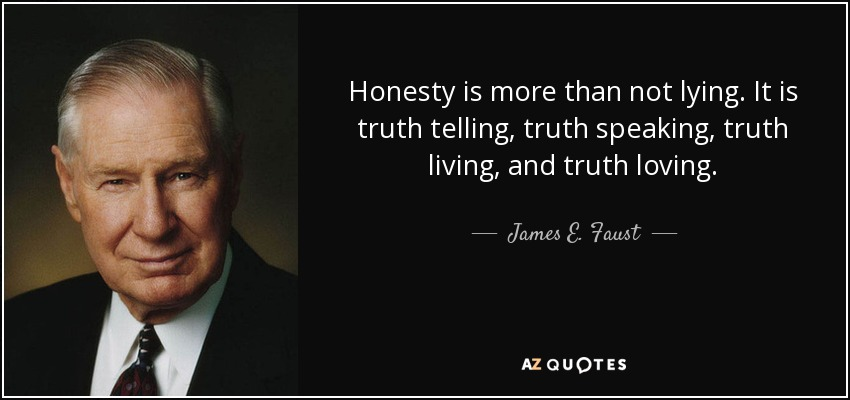 Honesty is more than not lying. It is truth telling, truth speaking, truth living, and truth loving. - James E. Faust