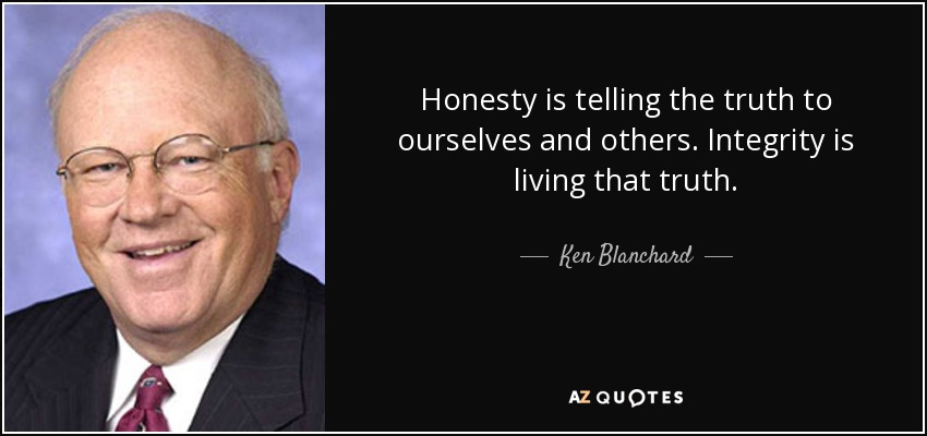 Honesty is telling the truth to ourselves and others. Integrity is living that truth. - Ken Blanchard