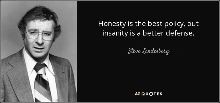 Honesty is the best policy, but insanity is a better defense. - Steve Landesberg