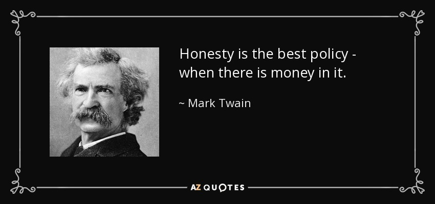 Honesty is the best policy - when there is money in it. - Mark Twain