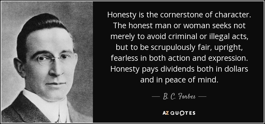 Honesty is the cornerstone of character. The honest man or woman seeks not merely to avoid criminal or illegal acts, but to be scrupulously fair, upright, fearless in both action and expression. Honesty pays dividends both in dollars and in peace of mind. - B. C. Forbes
