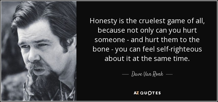 Honesty is the cruelest game of all, because not only can you hurt someone - and hurt them to the bone - you can feel self-righteous about it at the same time. - Dave Van Ronk
