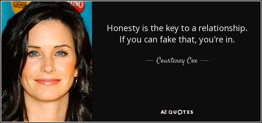 Honesty is the key to a relationship. If you can fake that, you're in. - Courteney Cox