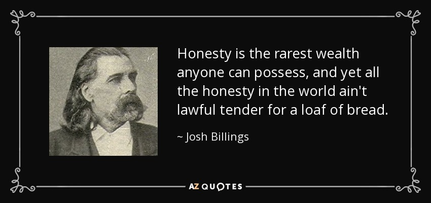 Honesty is the rarest wealth anyone can possess, and yet all the honesty in the world ain't lawful tender for a loaf of bread. - Josh Billings