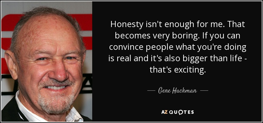 Honesty isn't enough for me. That becomes very boring. If you can convince people what you're doing is real and it's also bigger than life - that's exciting. - Gene Hackman