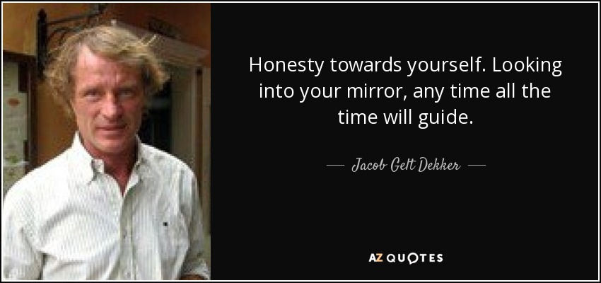 Honesty towards yourself. Looking into your mirror, any time all the time will guide. - Jacob Gelt Dekker