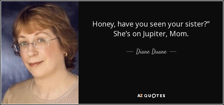 "Honey, have you seen your sister?"" She's on Jupiter, Mom. - Diane Duane"