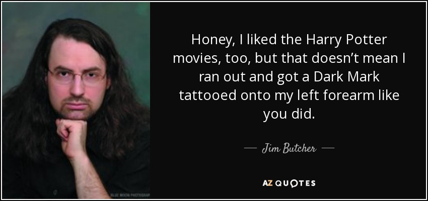 Honey, I liked the Harry Potter movies, too, but that doesn't mean I ran out and got a Dark Mark tattooed onto my left forearm like you did. - Jim Butcher