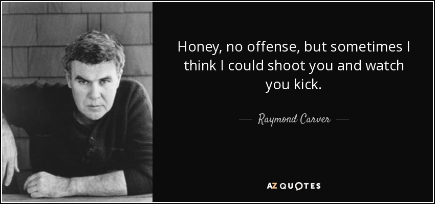 Honey, no offense, but sometimes I think I could shoot you and watch you kick. - Raymond Carver