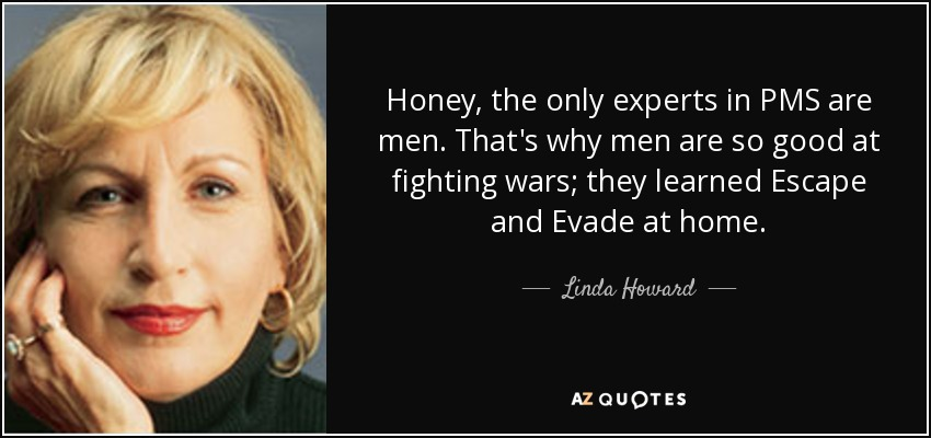 Honey, the only experts in PMS are men. That's why men are so good at fighting wars; they learned Escape and Evade at home. - Linda Howard