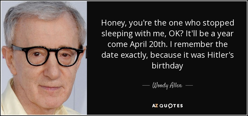 Honey, you're the one who stopped sleeping with me, OK? It'll be a year come April 20th. I remember the date exactly, because it was Hitler's birthday - Woody Allen