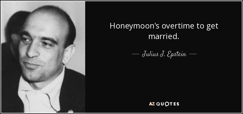 Honeymoon's overtime to get married. - Julius J. Epstein