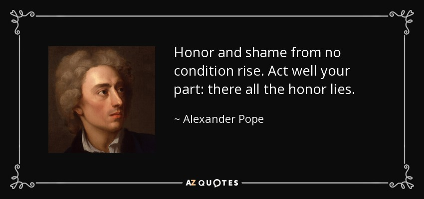 Honor and shame from no condition rise. Act well your part: there all the honor lies. - Alexander Pope