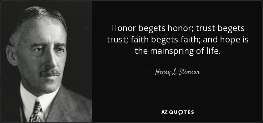 Honor begets honor; trust begets trust; faith begets faith; and hope is the mainspring of life. - Henry L. Stimson