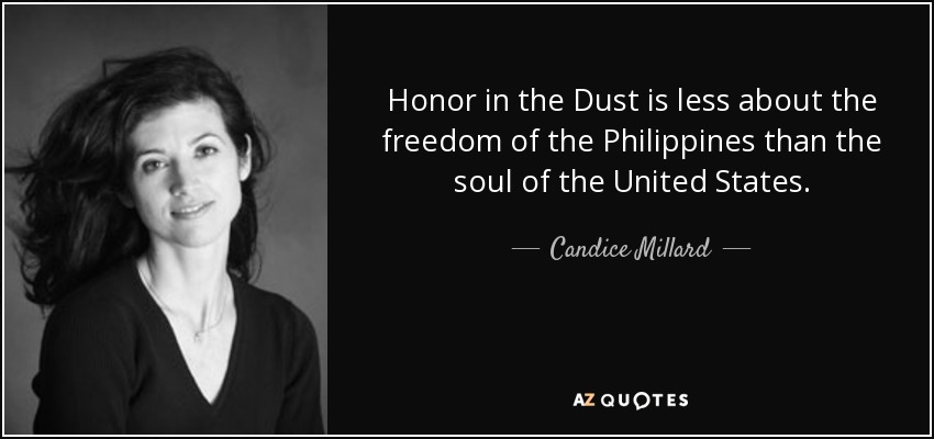 Honor in the Dust is less about the freedom of the Philippines than the soul of the United States. - Candice Millard