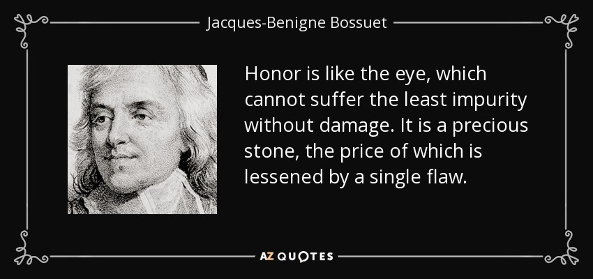 Honor is like the eye, which cannot suffer the least impurity without damage. It is a precious stone, the price of which is lessened by a single flaw. - Jacques-Benigne Bossuet