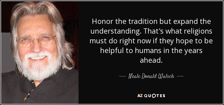 Honor the tradition but expand the understanding. That's what religions must do right now if they hope to be helpful to humans in the years ahead. - Neale Donald Walsch